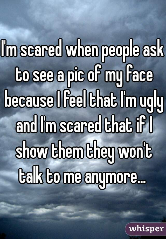 I'm scared when people ask to see a pic of my face because I feel that I'm ugly and I'm scared that if I show them they won't talk to me anymore...