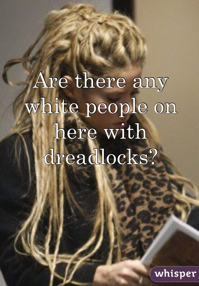 Are there any white people on here with dreadlocks?