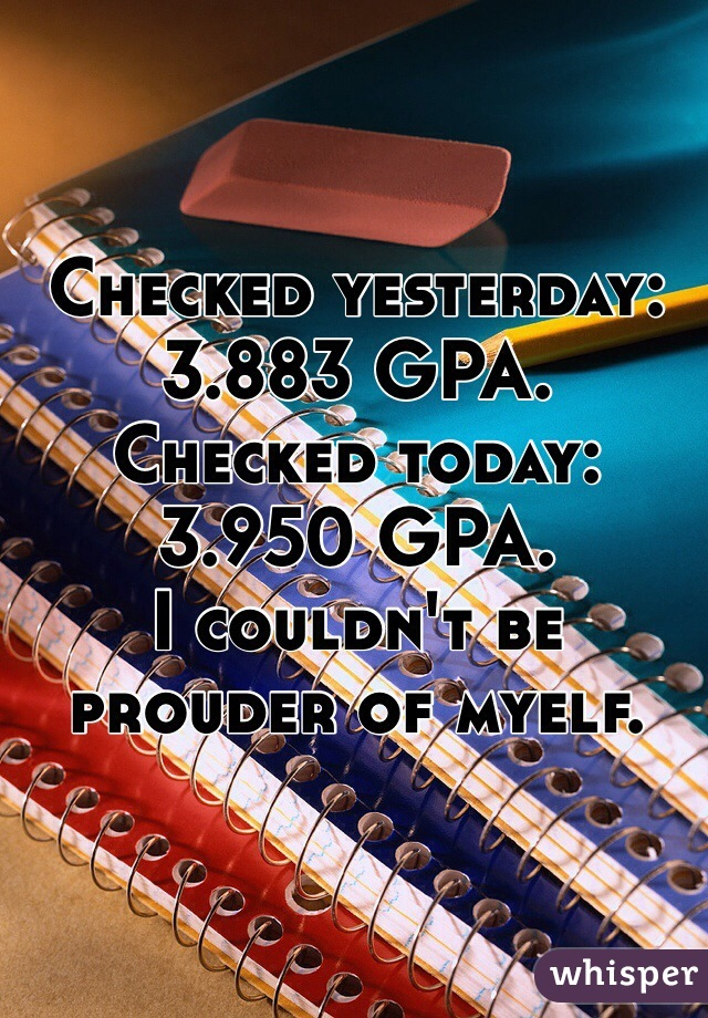 Checked yesterday: 3.883 GPA.  Checked today: 3.950 GPA.  I couldn't be prouder of myelf.