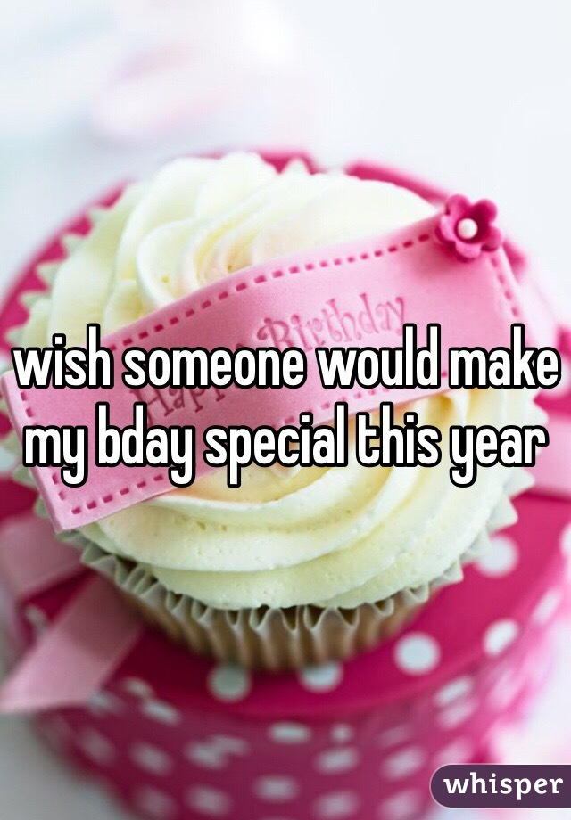 wish someone would make my bday special this year