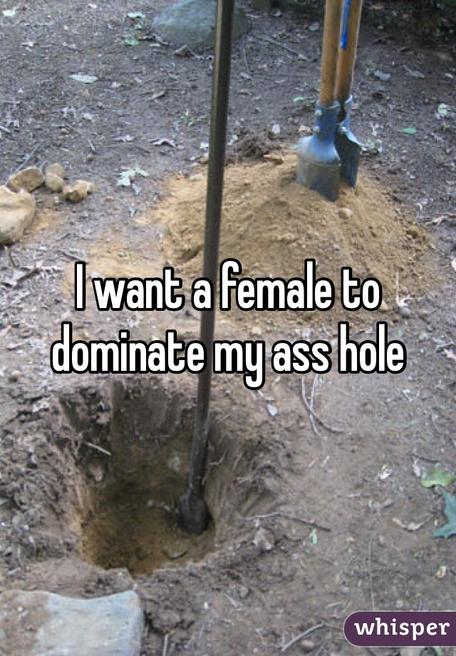 I want a female to dominate my ass hole