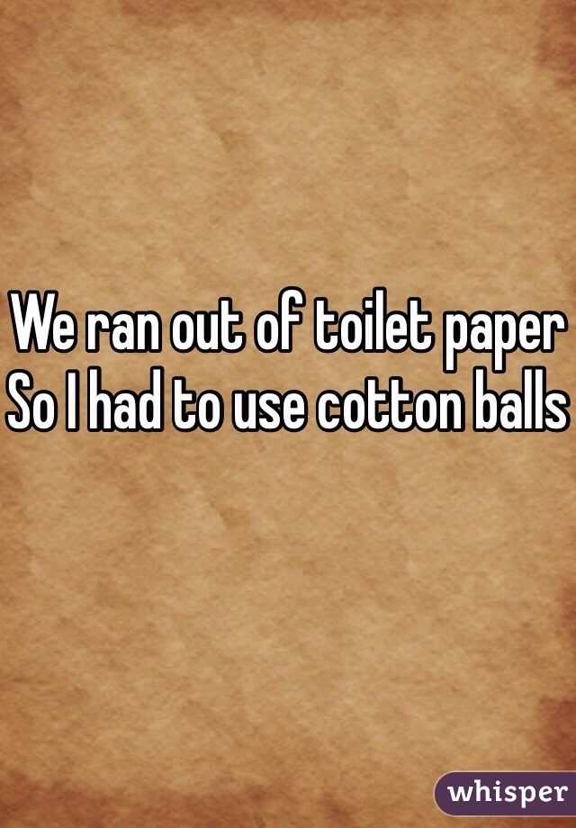 We ran out of toilet paper So I had to use cotton balls