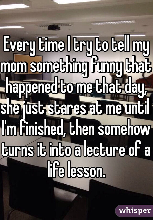 Every time I try to tell my mom something funny that happened to me that day, she just stares at me until I'm finished, then somehow turns it into a lecture of a life lesson.