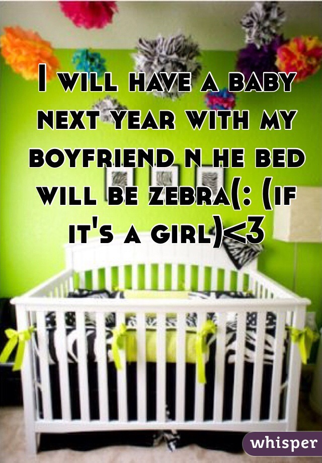 I will have a baby next year with my boyfriend n he bed will be zebra(: (if it's a girl)<3