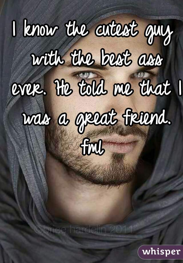 I know the cutest guy with the best ass ever. He told me that I was a great friend. fml