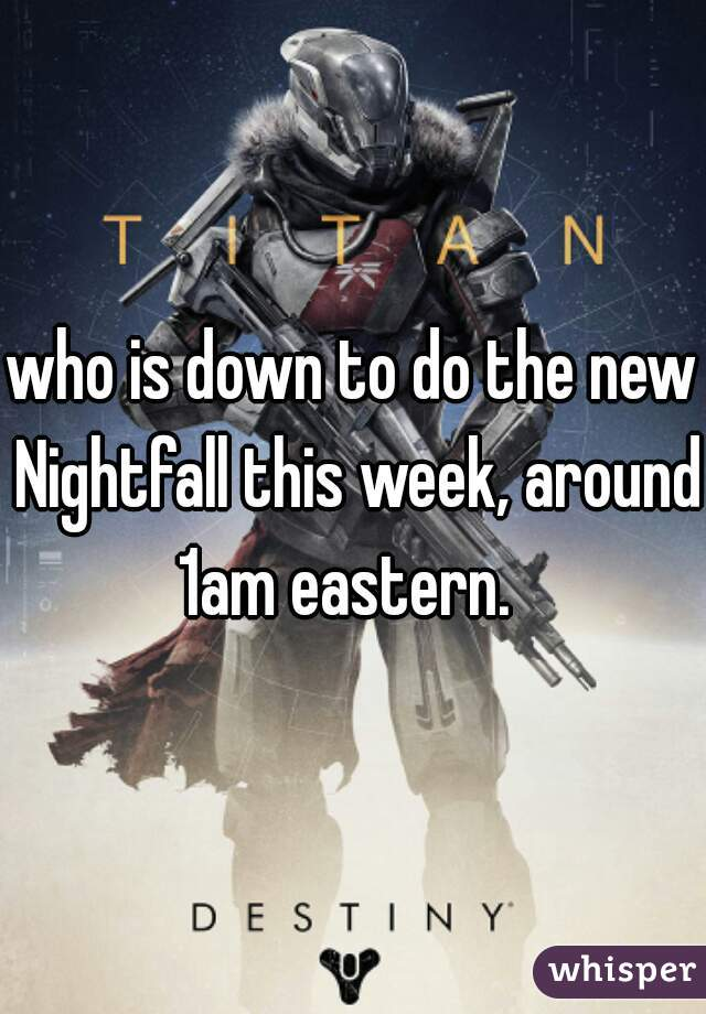 who is down to do the new Nightfall this week, around 1am eastern.