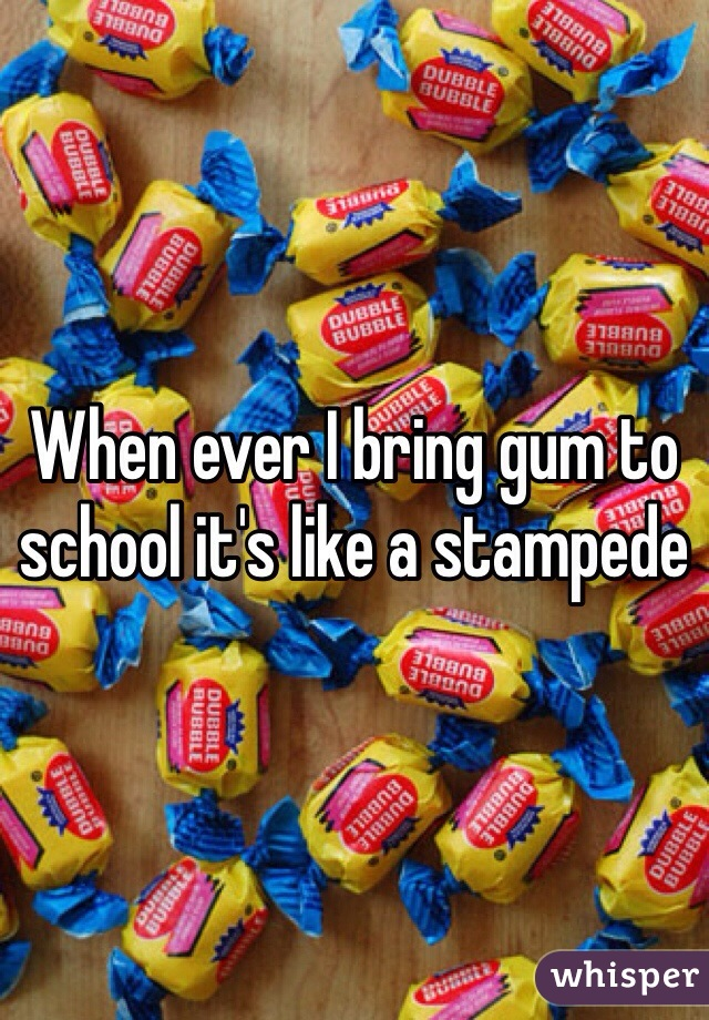 When ever I bring gum to school it's like a stampede