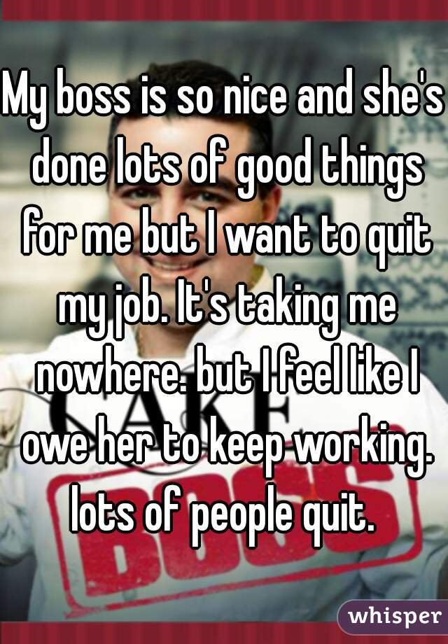 My boss is so nice and she's done lots of good things for me but I want to quit my job. It's taking me nowhere. but I feel like I owe her to keep working. lots of people quit.