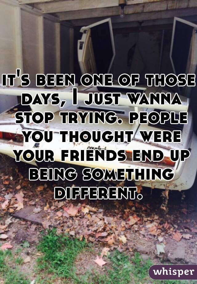 it's been one of those days, I just wanna stop trying. people you thought were your friends end up being something different.