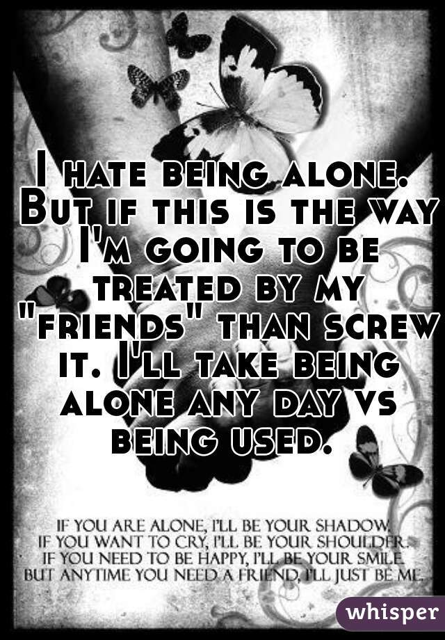 """I hate being alone. But if this is the way I'm going to be treated by my """"friends"""" than screw it. I'll take being alone any day vs being used."""