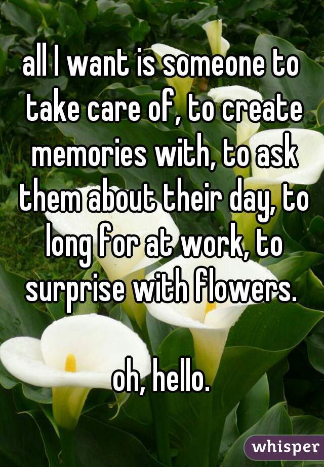 all I want is someone to take care of, to create memories with, to ask them about their day, to long for at work, to surprise with flowers.   oh, hello.