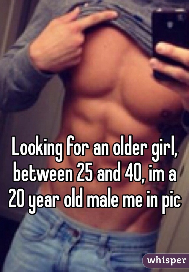 Looking for an older girl, between 25 and 40, im a 20 year old male me in pic