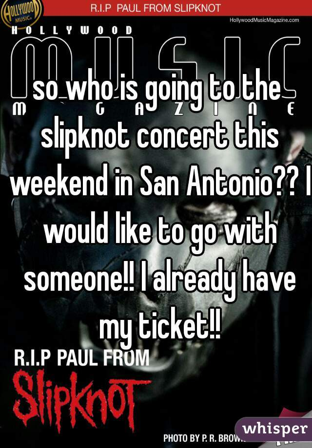so who is going to the slipknot concert this weekend in San Antonio?? I would like to go with someone!! I already have my ticket!!