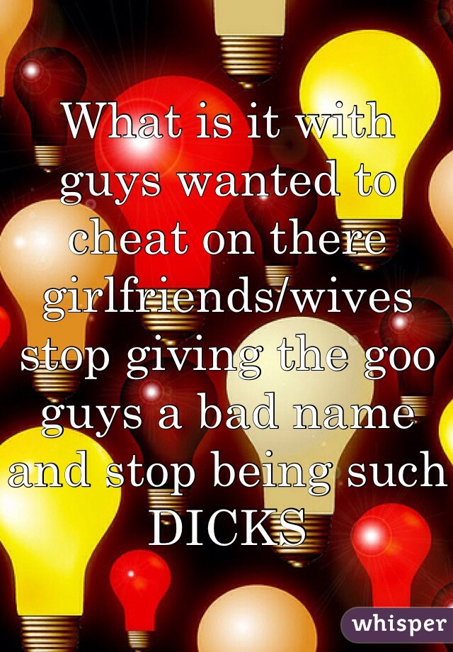 What is it with guys wanted to cheat on there girlfriends/wives stop giving the goo guys a bad name and stop being such DICKS