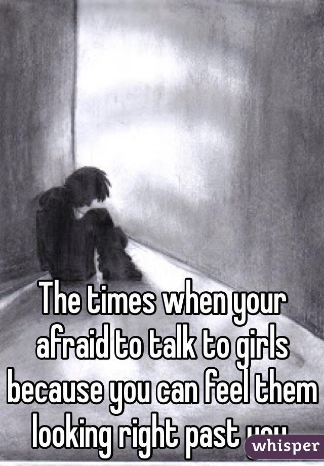 The times when your afraid to talk to girls because you can feel them looking right past you.
