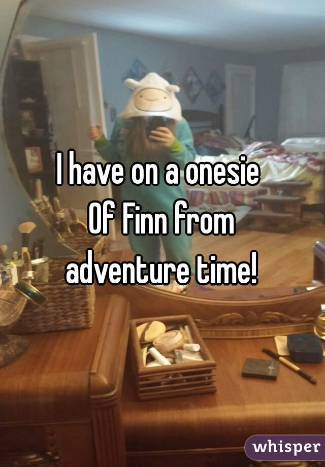 I have on a onesie   Of Finn from  adventure time!