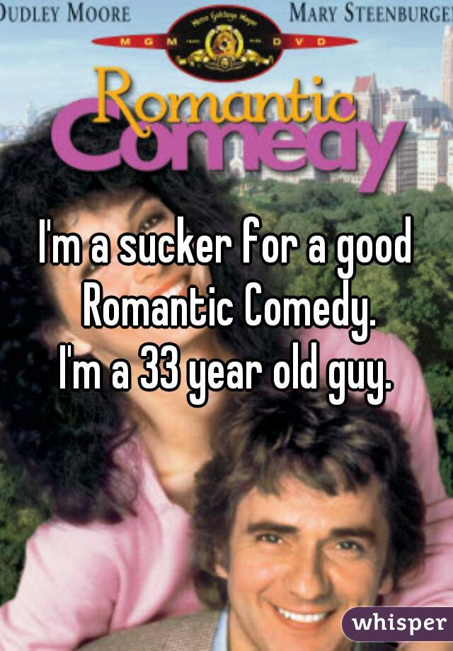 I'm a sucker for a good Romantic Comedy. I'm a 33 year old guy.