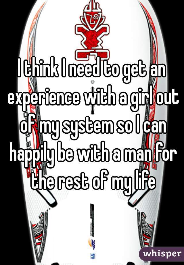 I think I need to get an experience with a girl out of my system so I can happily be with a man for the rest of my life