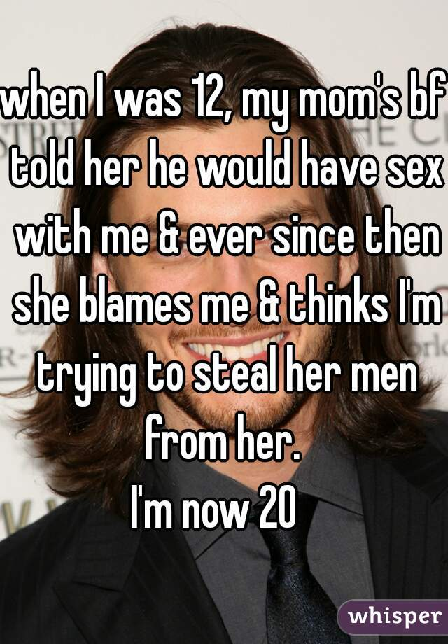 when I was 12, my mom's bf told her he would have sex with me & ever since then she blames me & thinks I'm trying to steal her men from her.  I'm now 20