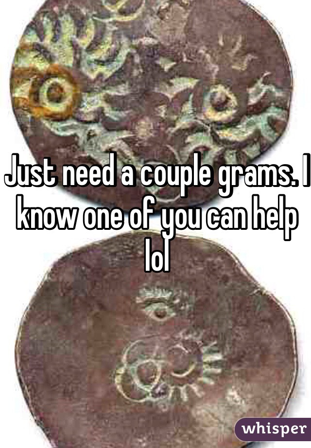 Just need a couple grams. I know one of you can help lol