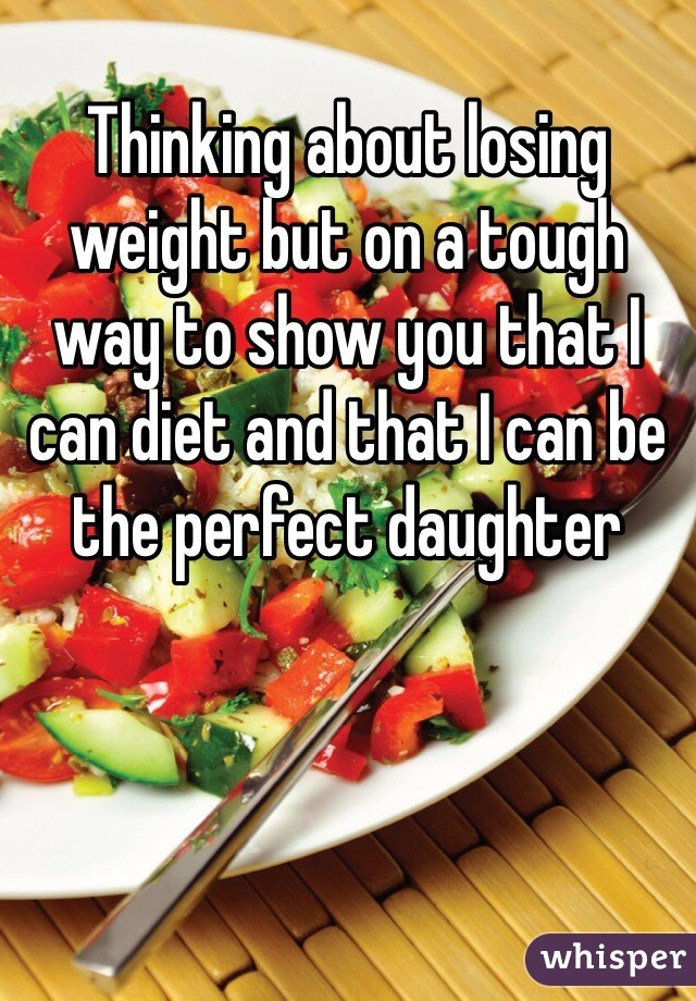 Thinking about losing weight but on a tough way to show you that I can diet and that I can be the perfect daughter