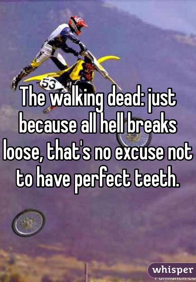 The walking dead: just because all hell breaks loose, that's no excuse not to have perfect teeth.