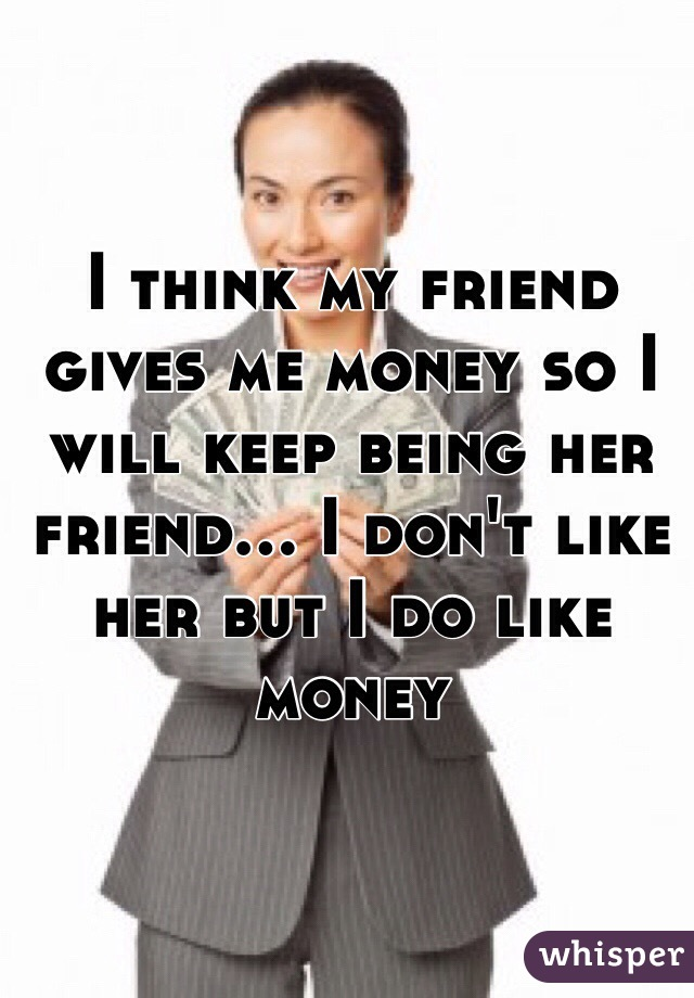 I think my friend gives me money so I will keep being her friend... I don't like her but I do like money
