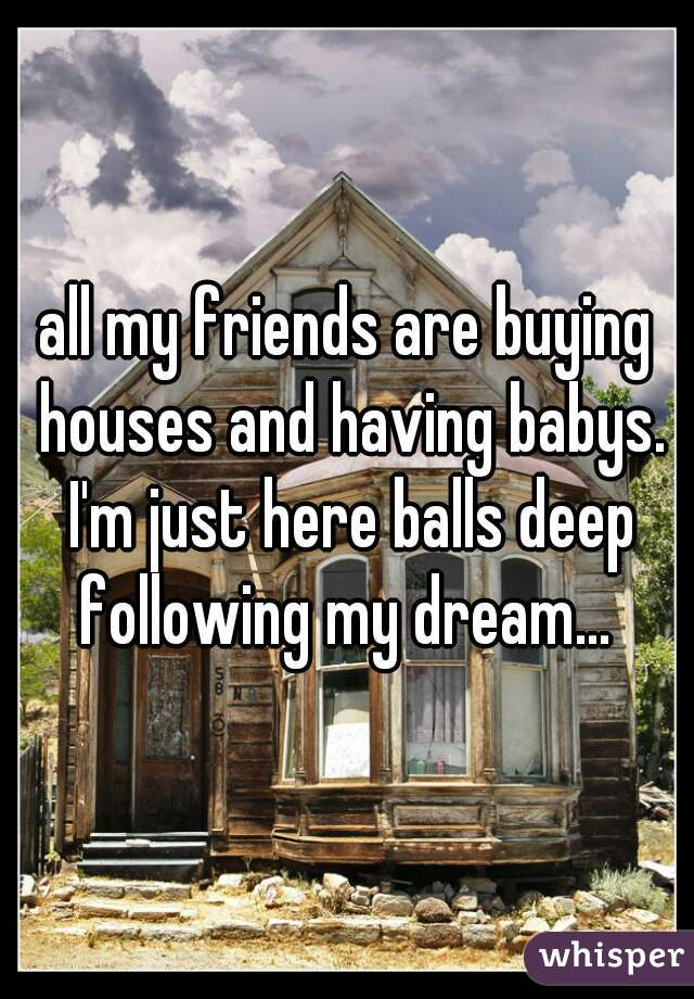 all my friends are buying houses and having babys. I'm just here balls deep following my dream...