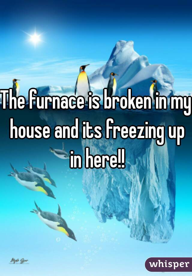 The furnace is broken in my house and its freezing up in here!!