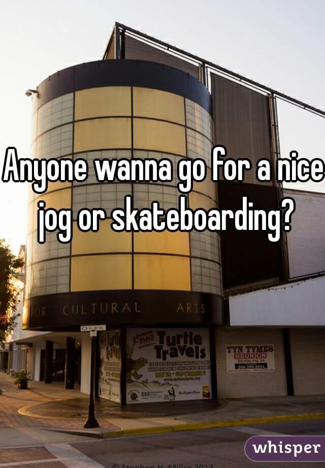 Anyone wanna go for a nice jog or skateboarding?