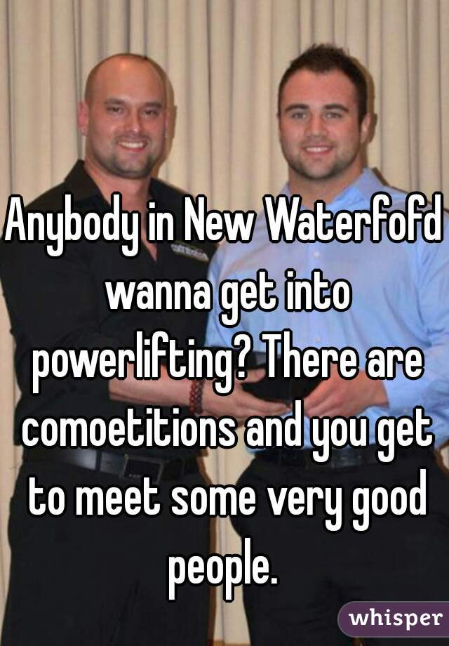 Anybody in New Waterfofd wanna get into powerlifting? There are comoetitions and you get to meet some very good people.