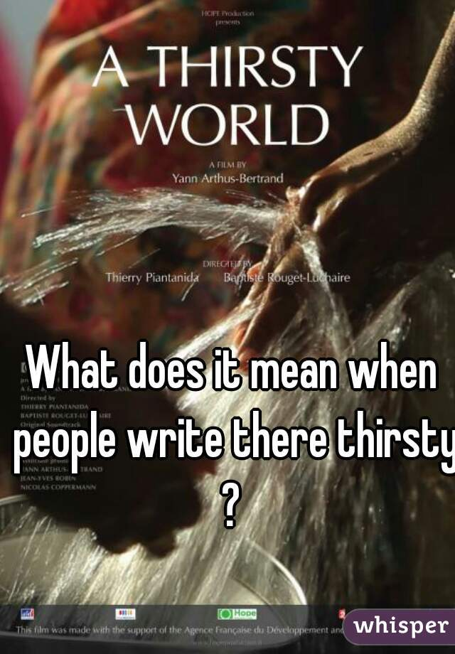 What does it mean when people write there thirsty?