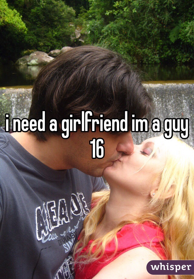 i need a girlfriend im a guy 16