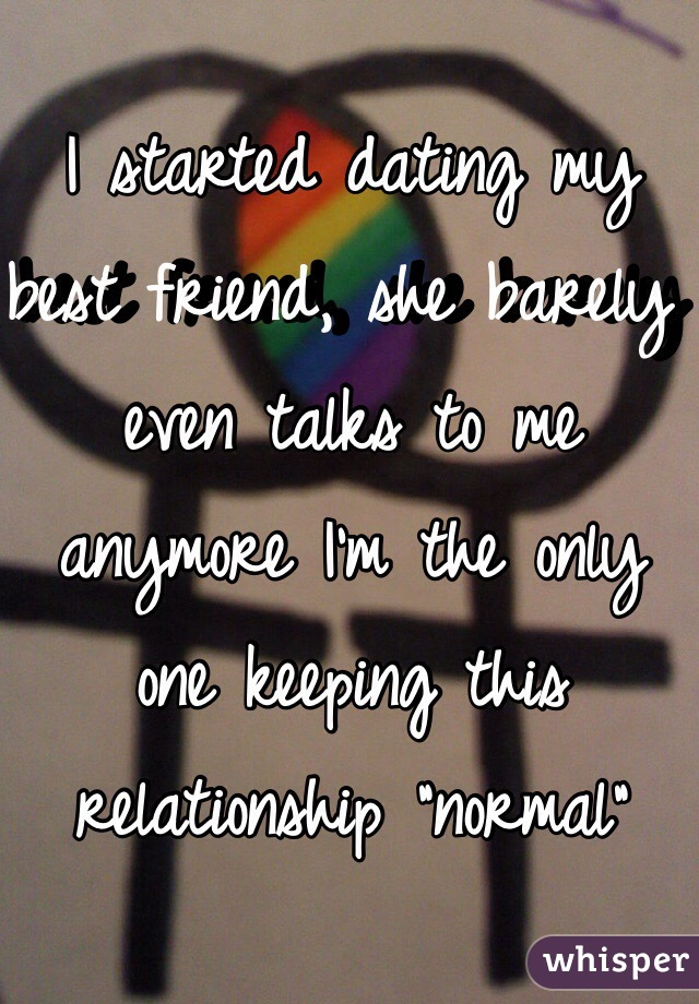 """I started dating my best friend, she barely even talks to me anymore I'm the only one keeping this relationship """"normal"""""""