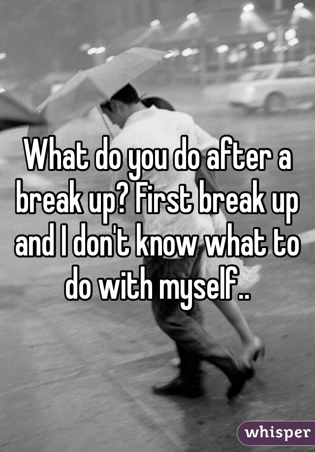 What do you do after a break up? First break up and I don't know what to do with myself..