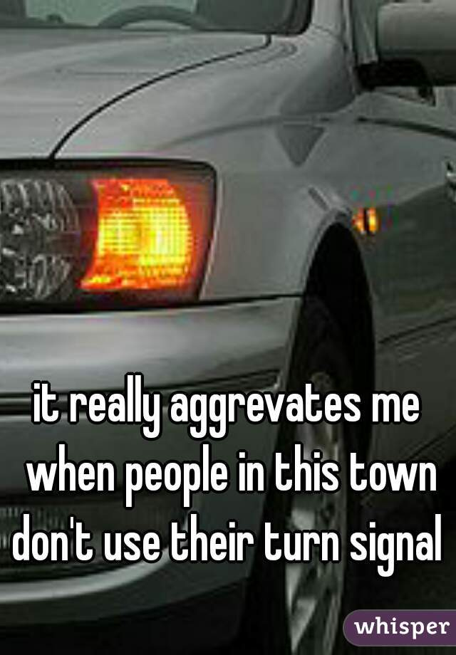 it really aggrevates me when people in this town don't use their turn signal