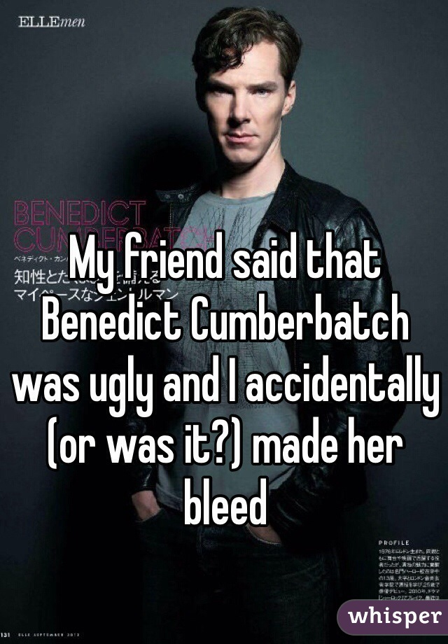 My friend said that Benedict Cumberbatch was ugly and I accidentally (or was it?) made her bleed