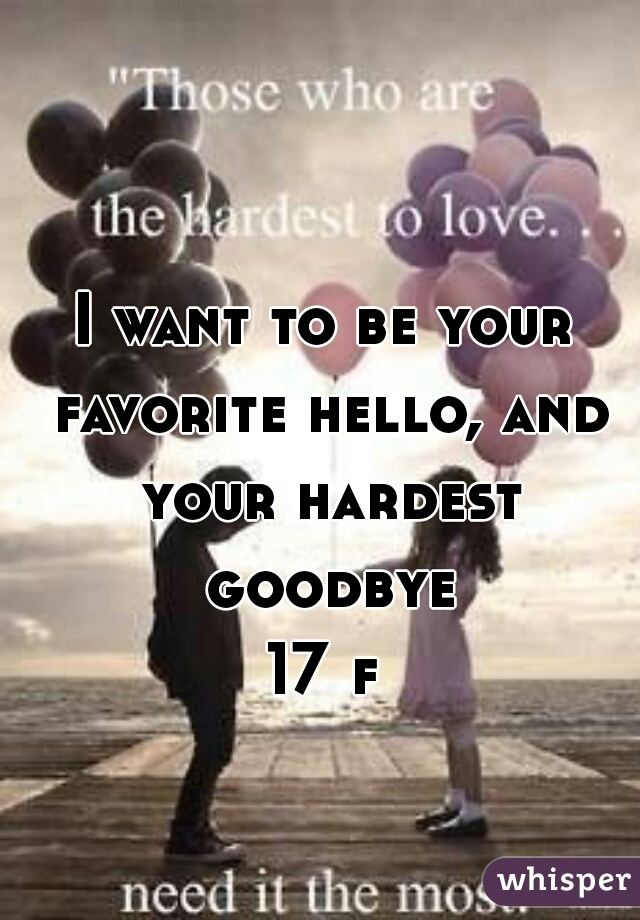 I want to be your favorite hello, and your hardest goodbye 17 f