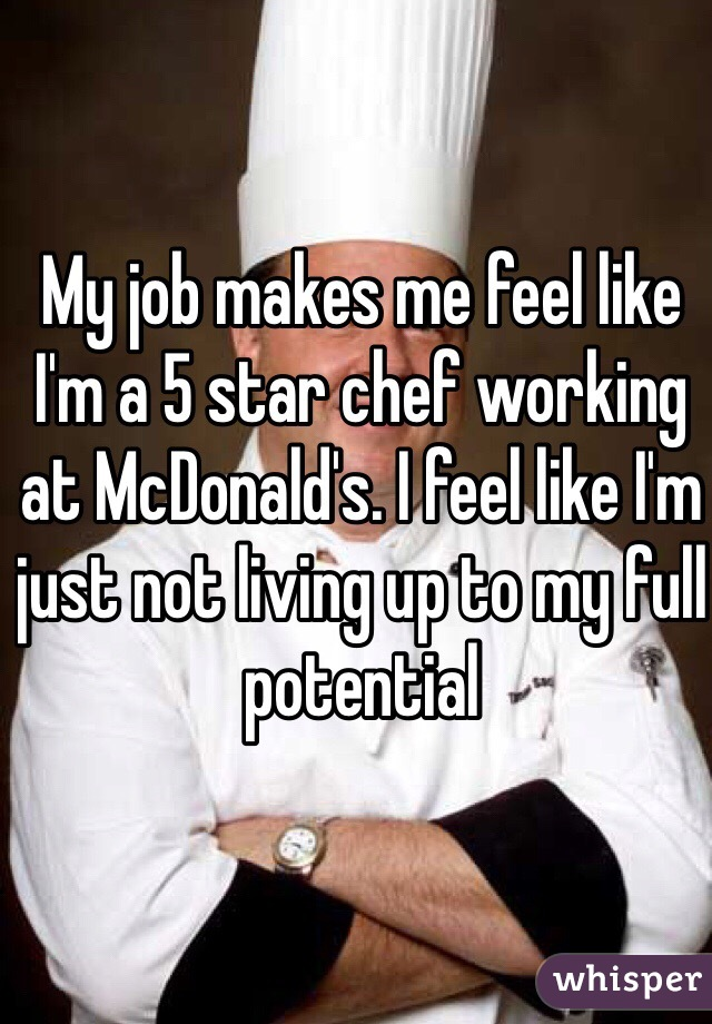 My job makes me feel like I'm a 5 star chef working at McDonald's. I feel like I'm just not living up to my full potential