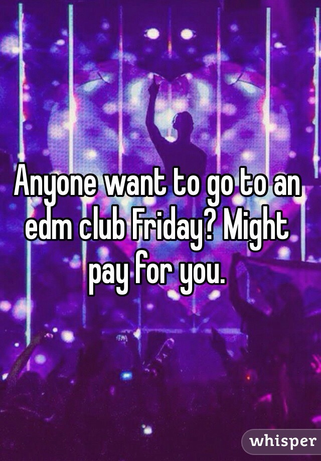 Anyone want to go to an edm club Friday? Might pay for you.