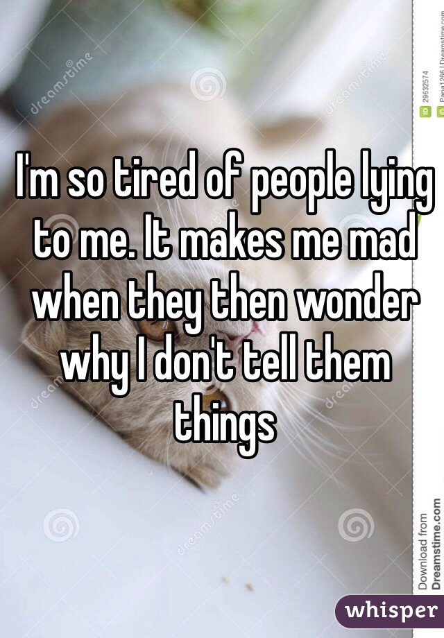 I'm so tired of people lying to me. It makes me mad when they then wonder why I don't tell them things