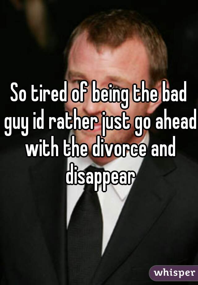 So tired of being the bad guy id rather just go ahead with the divorce and disappear