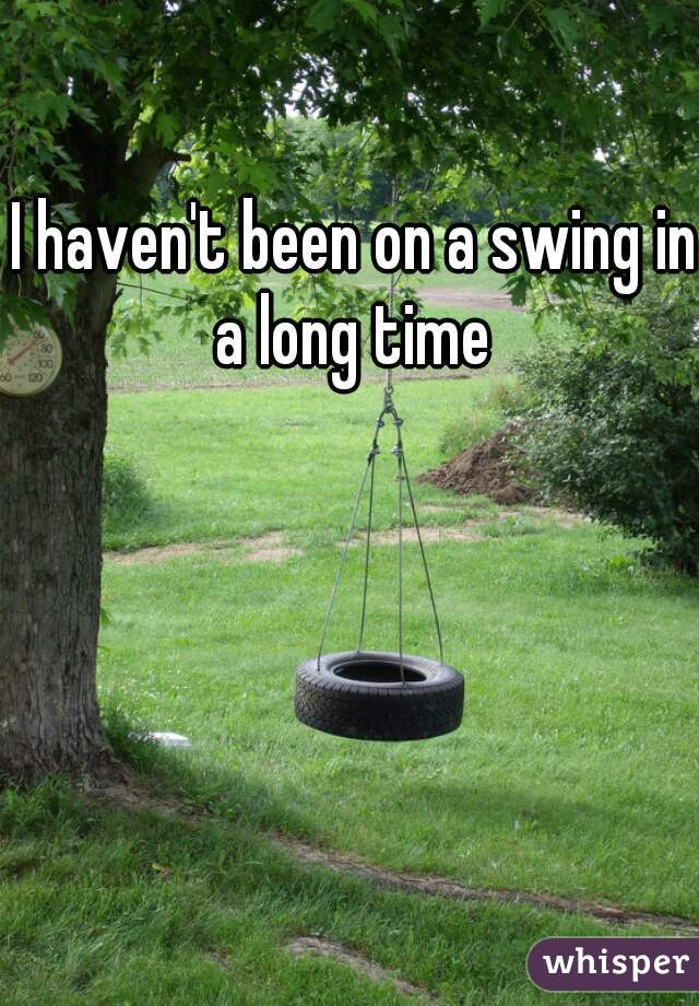 I haven't been on a swing in a long time