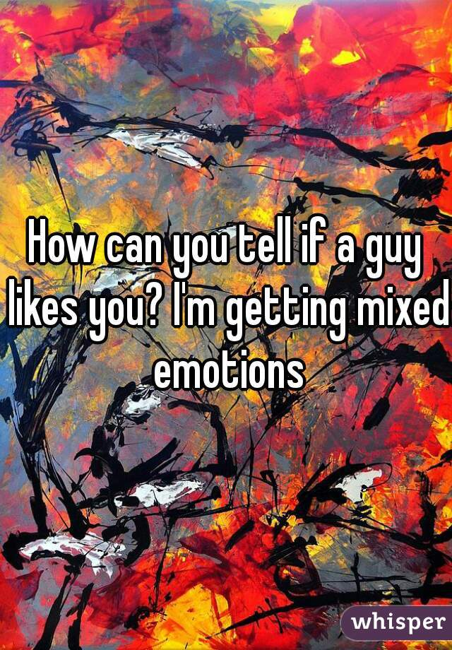 How can you tell if a guy likes you? I'm getting mixed emotions