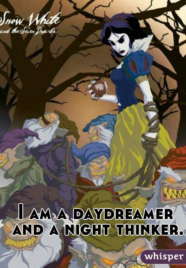 I am a daydreamer and a night thinker.