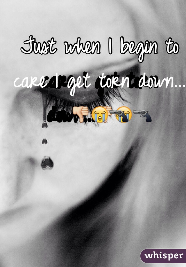 Just when I begin to care I get torn down...👎😭🔫
