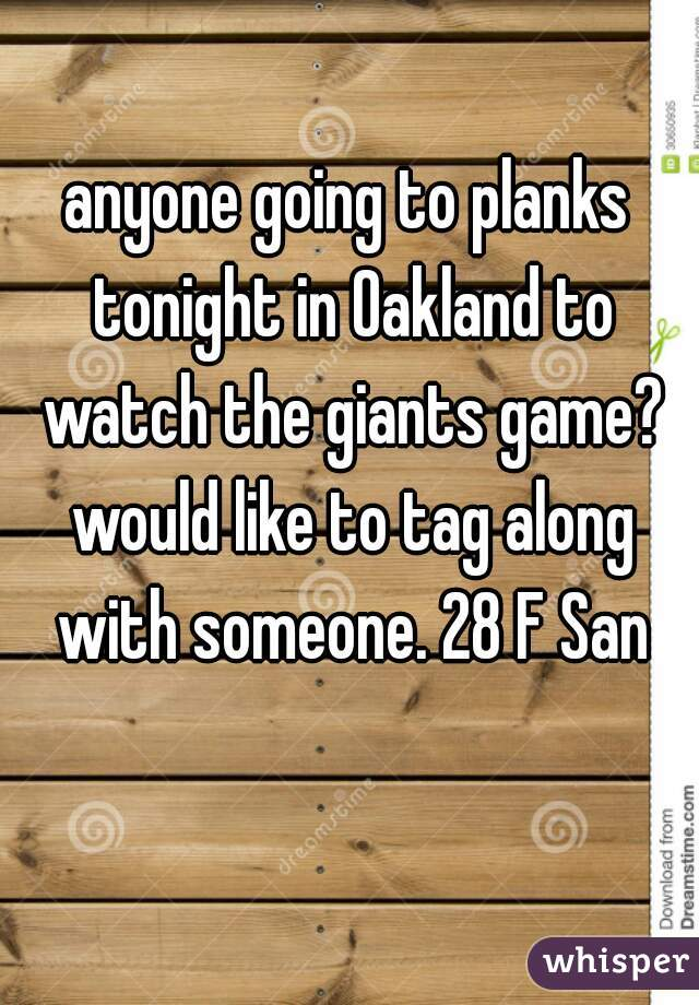 anyone going to planks tonight in Oakland to watch the giants game? would like to tag along with someone. 28 F San