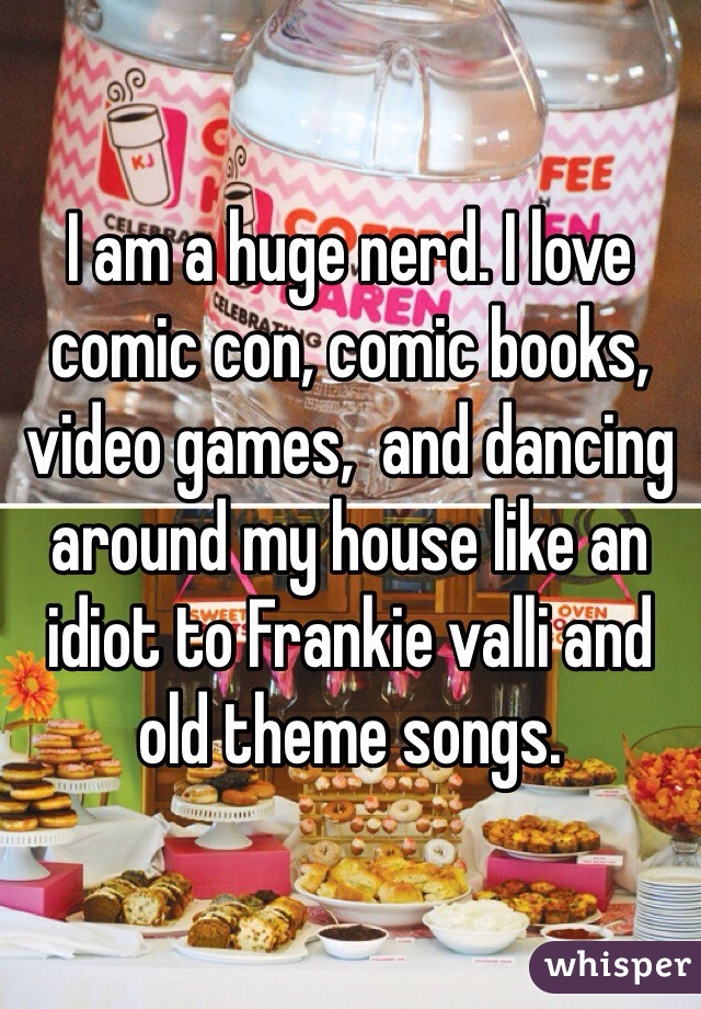 I am a huge nerd. I love comic con, comic books, video games,  and dancing around my house like an idiot to Frankie valli and old theme songs.