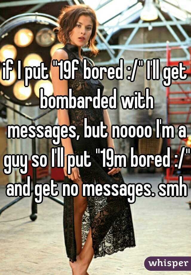 "if I put ""19f bored :/"" I'll get bombarded with messages, but noooo I'm a guy so I'll put ""19m bored :/"" and get no messages. smh"