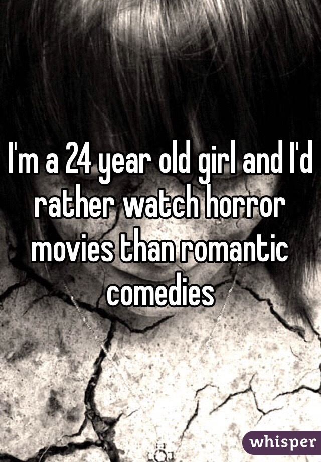 I'm a 24 year old girl and I'd rather watch horror movies than romantic comedies
